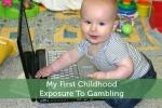 My First  Childhood ExposureTo Gambling