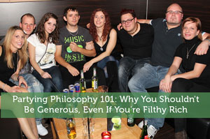 Partying Philosophy 101: Why You Shouldn't Be Generous, Even If You're Filthy Rich