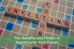 The Benefits and Pitfalls of Investing for Your Future