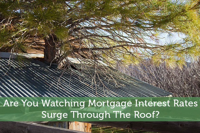 Are You Watching Mortgage Interest Rates Surge Through The Roof?