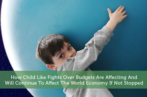 How Child Like Fights Over Budgets Are Affecting And Will Continue To Affect The World Economy If Not Stopped