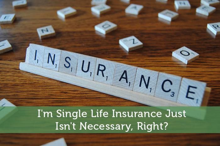I'm Single Life Insurance Just Isn't Necessary, Right?