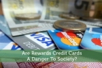 Are Rewards Credit Cards A Danger To Society?