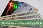 The Real Secret to Rewards Credit Cards