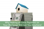 Why Making an Extra Payment on Your Mortgage Will Get You Nowhere!