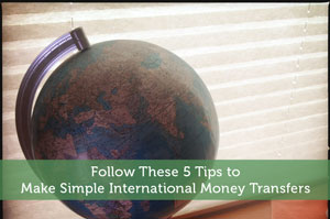 Follow These 5 Tips to Make Simple International Money Transfers