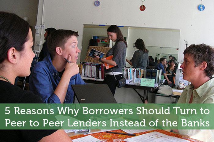5 Reasons Why Borrowers Should Turn to Peer to Peer Lenders Instead of the Banks