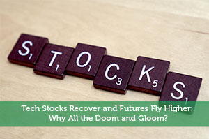 Tech Stocks Recover and Futures Fly Higher: Why All the Doom and Gloom?