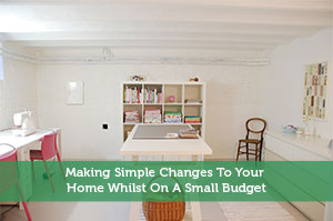 Making Simple Changes To Your Home Whilst On A Small Budget