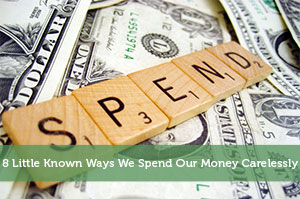 8 Little Known Ways We Spend Our Money Carelessly