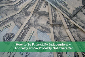 How to Be Financially Independent – And Why You're Probably Not There Yet
