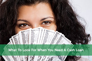 What To Look For When You Need A Cash Loan