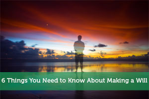 6 Things You Need to Know About Making a Will