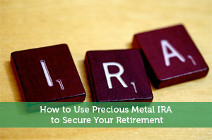 How to Use Precious Metal IRA to Secure Your Retirement