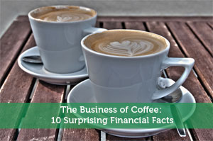 The Business of Coffee: 10 Surprising Financial Facts