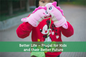 Better Life – Frugal for Kids and their Better Future