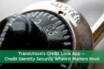 TransUnion's Credit Lock App - Credit Identity Security When it Matters Most