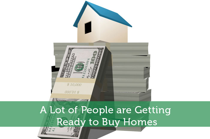 A Lot of People are Getting Ready to Buy Homes