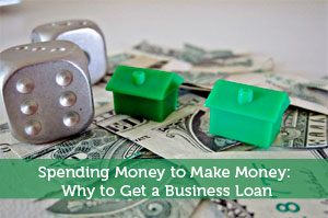 Spending Money to Make Money: Why to Get a Business Loan