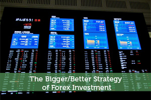 The Bigger/Better Strategy of Forex Investment
