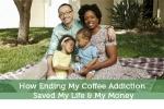How Ending My Coffee Addiction Saved My Life & My Money