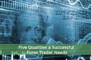 Five Qualities a Successful Forex Trader Needs