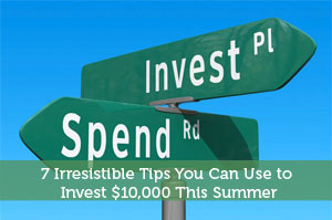 7 Irresistible Tips You Can Use to Invest $10,000 This Summer