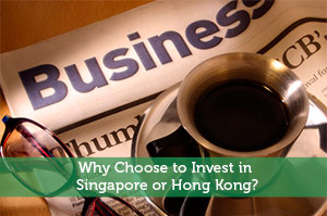 Why Choose to Invest in Singapore or Hong Kong?