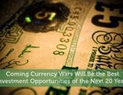 Coming Currency Wars Will Be the Best Investment Opportunities of the Next 20 Years