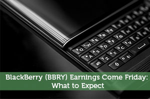 BlackBerry (BBRY) Earnings Come Friday: What to Expect