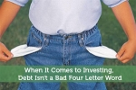 When It Comes to Investing, Debt Isn't a Bad Four Letter Word