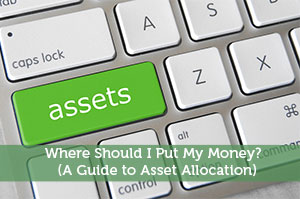 Where Should I Put My Money? (A Guide to Asset Allocation)