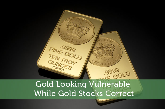 Gold Looking Vulnerable While Gold Stocks Correct