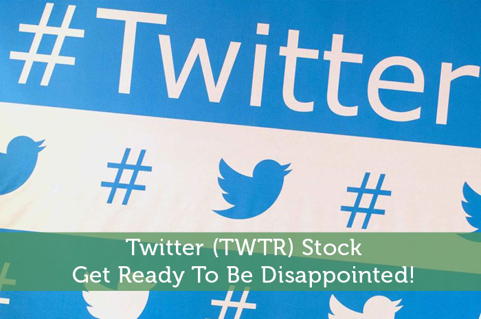 Twitter (TWTR) Stock: Get Ready To Be Disappointed!