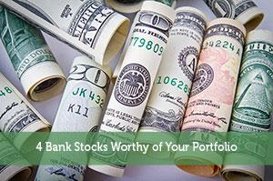 4 Bank Stocks Worthy of Your Portfolio
