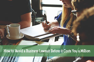 How to Avoid a Business Lawsuit Before it Costs You a Million