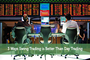 3 Ways Swing Trading is Better Than Day Trading