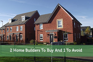 2 Home Builders To Buy And 1 To Avoid