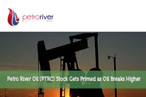Petro River Oil (PTRC) Stock Gets Primed as Oil Breaks Higher
