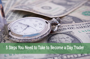 5 Steps You Need to Take to Become a Day Trader