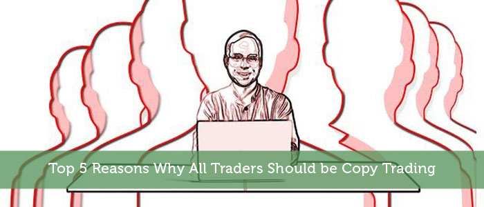 Top 5 Reasons Why All Traders Should be Copy Trading