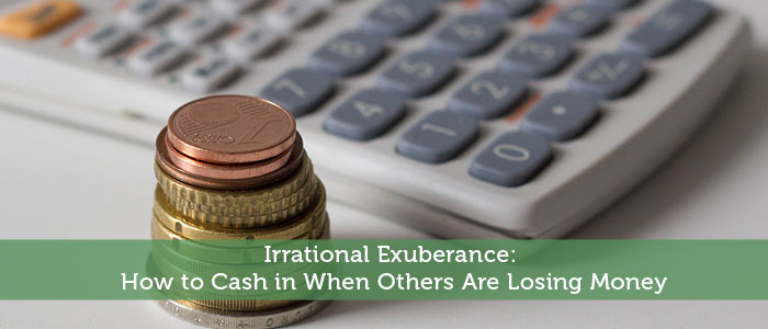 Irrational Exuberance: How to Cash in When Others Are Losing Money