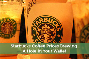 Starbucks Coffee Prices Brewing A Hole In Your Wallet