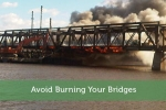 Avoid Burning Your Bridges