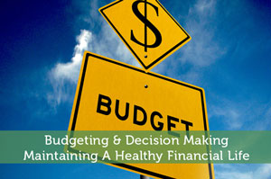 Budgeting & Decision Making - Maintaining A Healthy Financial Life