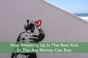 How Breaking Up Is The Best Kick In The Ass Money Can Buy