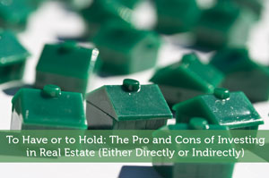 To Have or to Hold: The Pro and Cons of Investing in Real Estate (Either Directly or Indirectly)