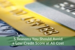 5 Reasons You Should Avoid a Low Credit Score at All Cost