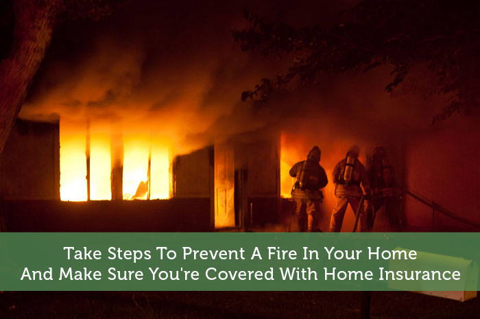 Take Steps To Prevent A Fire In Your Home - And Make Sure You're Covered With Home Insurance