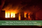 Take Steps To Prevent A Fire In Your Home – And Make Sure You're Covered With Home Insurance